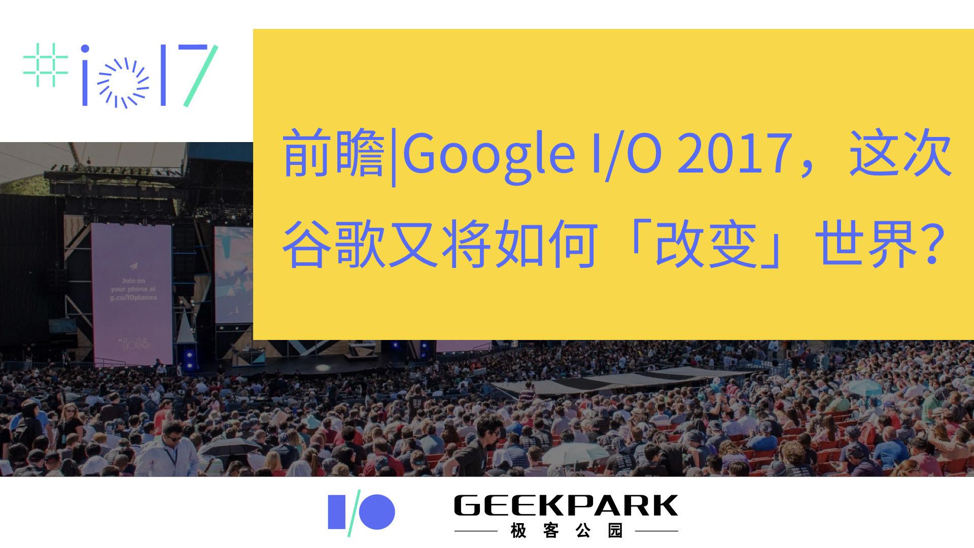 前瞻 | Google I/O 2017,这次谷歌又将如何「改变」世界?